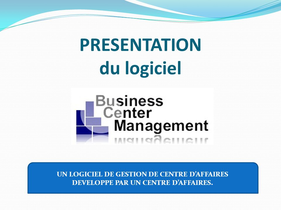 PRESENTATION du logiciel UN LOGICIEL DE GESTION DE CENTRE DAFFAIRES DEVELOPPE PAR UN CENTRE DAFFAIRES.