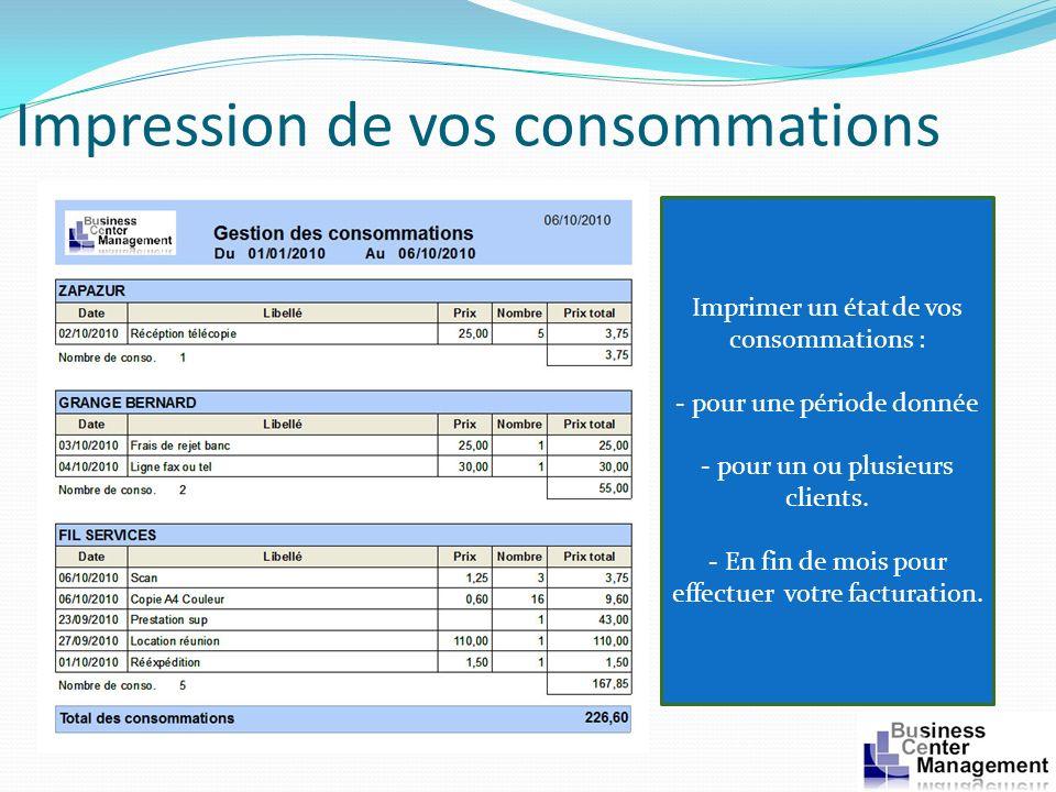 Impression de vos consommations Imprimer un état de vos consommations : - pour une période donnée - pour un ou plusieurs clients. - En fin de mois pou