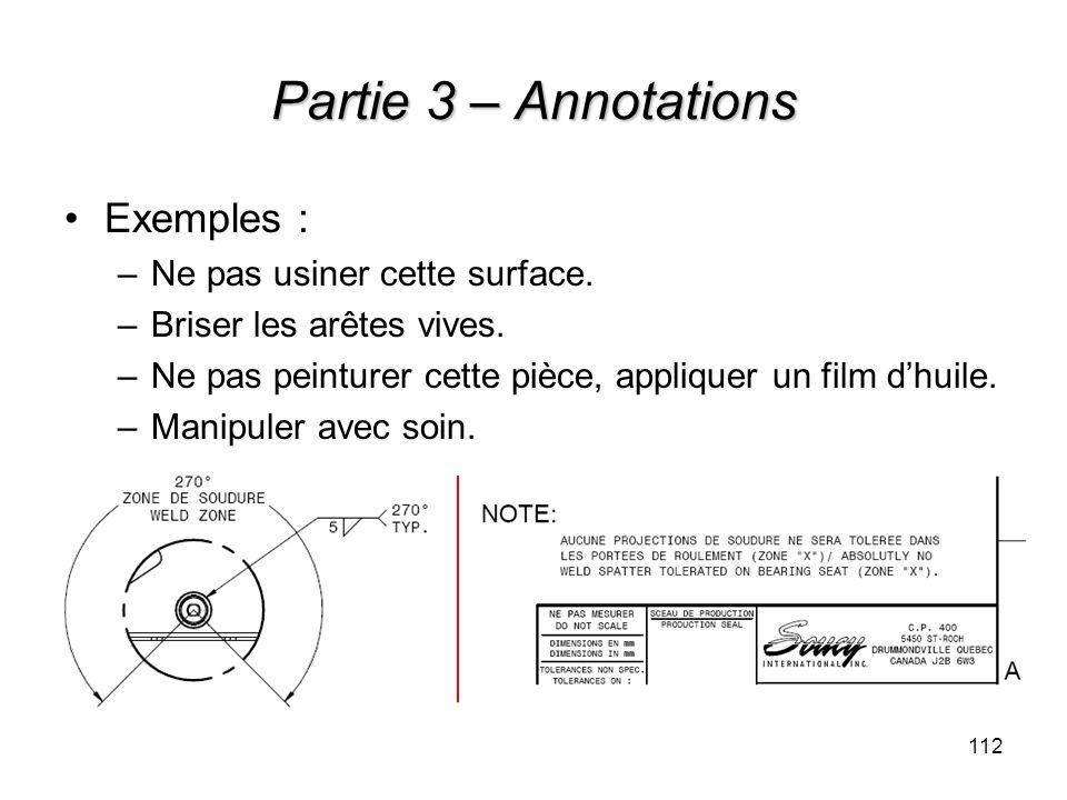 Partie 3 – Annotations Exemples : –Ne pas usiner cette surface. –Briser les arêtes vives. –Ne pas peinturer cette pièce, appliquer un film dhuile. –Ma