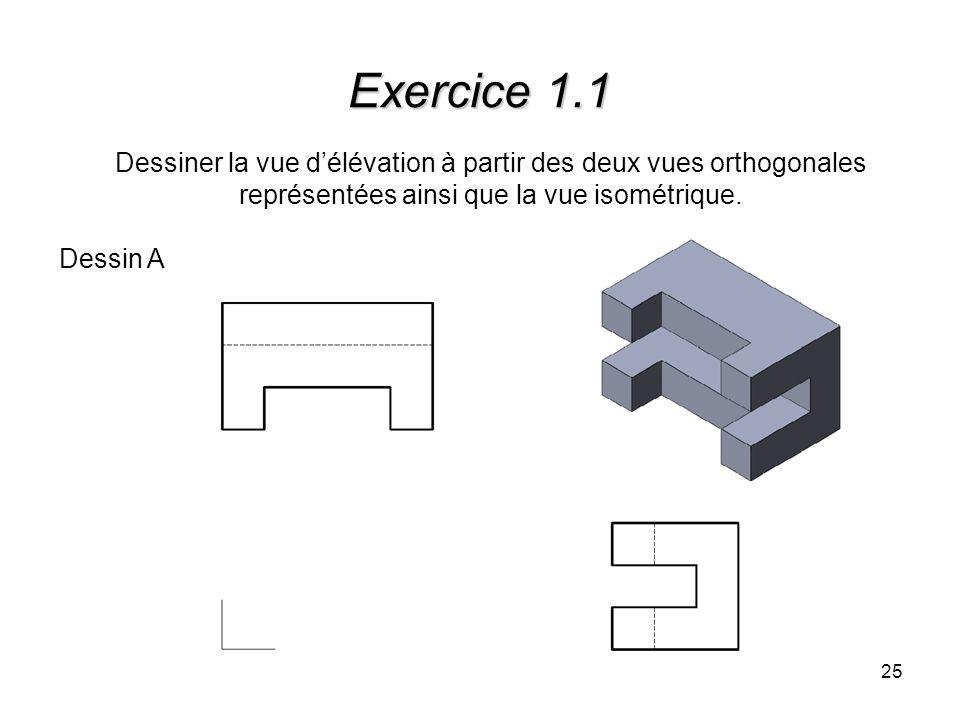 25 Exercice 1.1 Dessiner la vue délévation à partir des deux vues orthogonales représentées ainsi que la vue isométrique. Dessin A