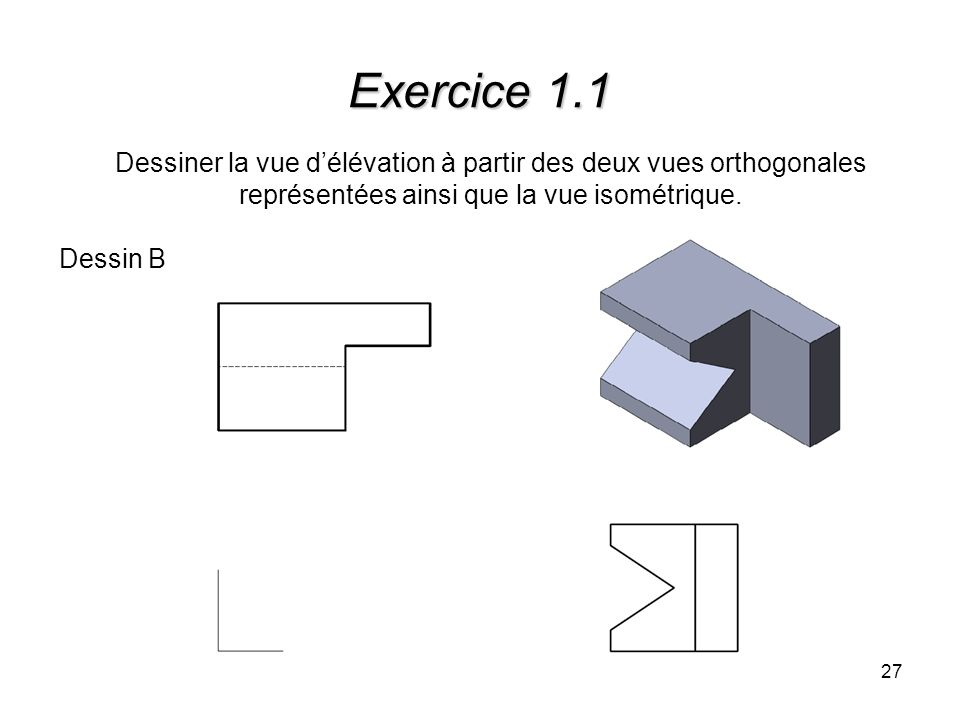 27 Exercice 1.1 Dessiner la vue délévation à partir des deux vues orthogonales représentées ainsi que la vue isométrique. Dessin B