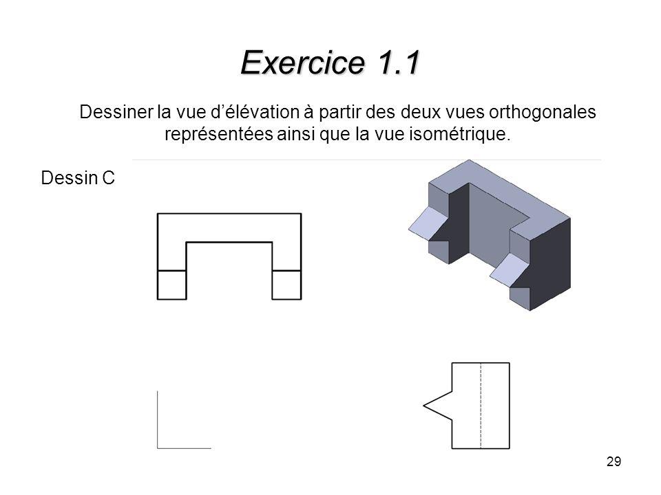 29 Exercice 1.1 Dessiner la vue délévation à partir des deux vues orthogonales représentées ainsi que la vue isométrique. Dessin C