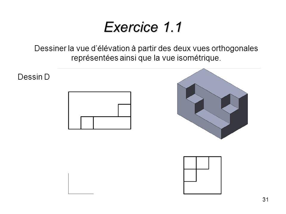 31 Exercice 1.1 Dessiner la vue délévation à partir des deux vues orthogonales représentées ainsi que la vue isométrique. Dessin D