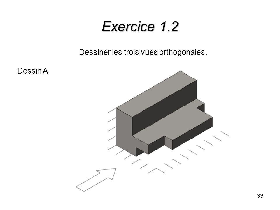 33 Exercice 1.2 Dessiner les trois vues orthogonales. Dessin A