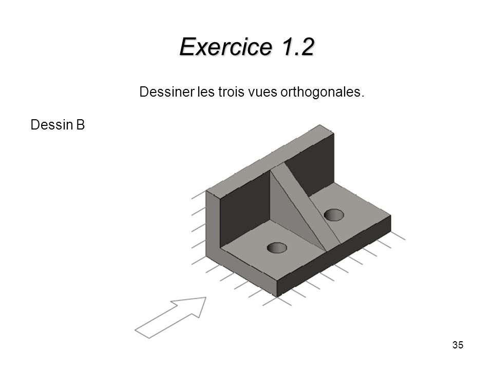 35 Exercice 1.2 Dessiner les trois vues orthogonales. Dessin B