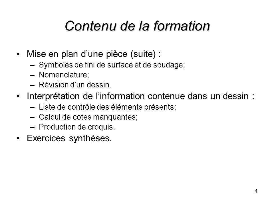 4 Contenu de la formation Mise en plan dune pièce (suite) : –Symboles de fini de surface et de soudage; –Nomenclature; –Révision dun dessin. Interprét