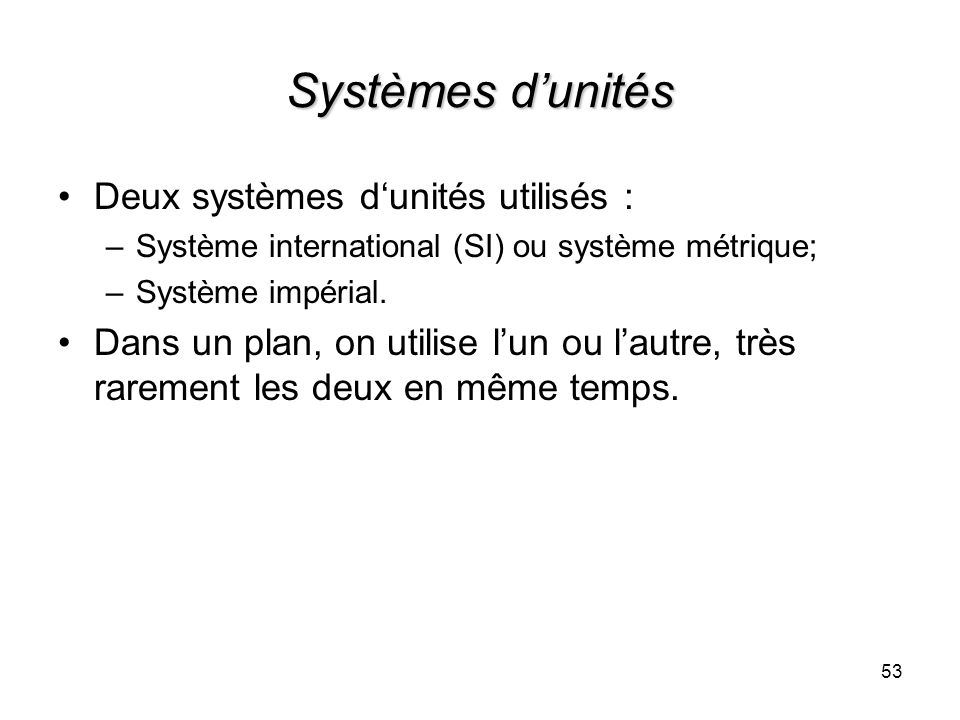 Systèmes dunités Deux systèmes dunités utilisés : –Système international (SI) ou système métrique; –Système impérial. Dans un plan, on utilise lun ou