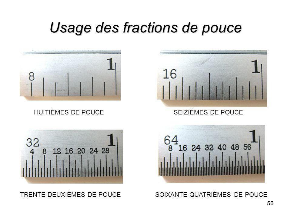 56 Usage des fractions de pouce HUITIÈMES DE POUCESEIZIÈMES DE POUCE TRENTE-DEUXIÈMES DE POUCESOIXANTE-QUATRIÈMES DE POUCE