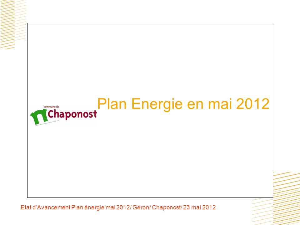 Etat dAvancement Plan énergie mai 2012/ Géron/ Chaponost/ 23 mai 2012 sensibilisation des utilisateurs des bâtiments Entamée en 2010 auprès des écoles et de la Crèche, avec un partage avec les utilisateurs des économies réalisées.