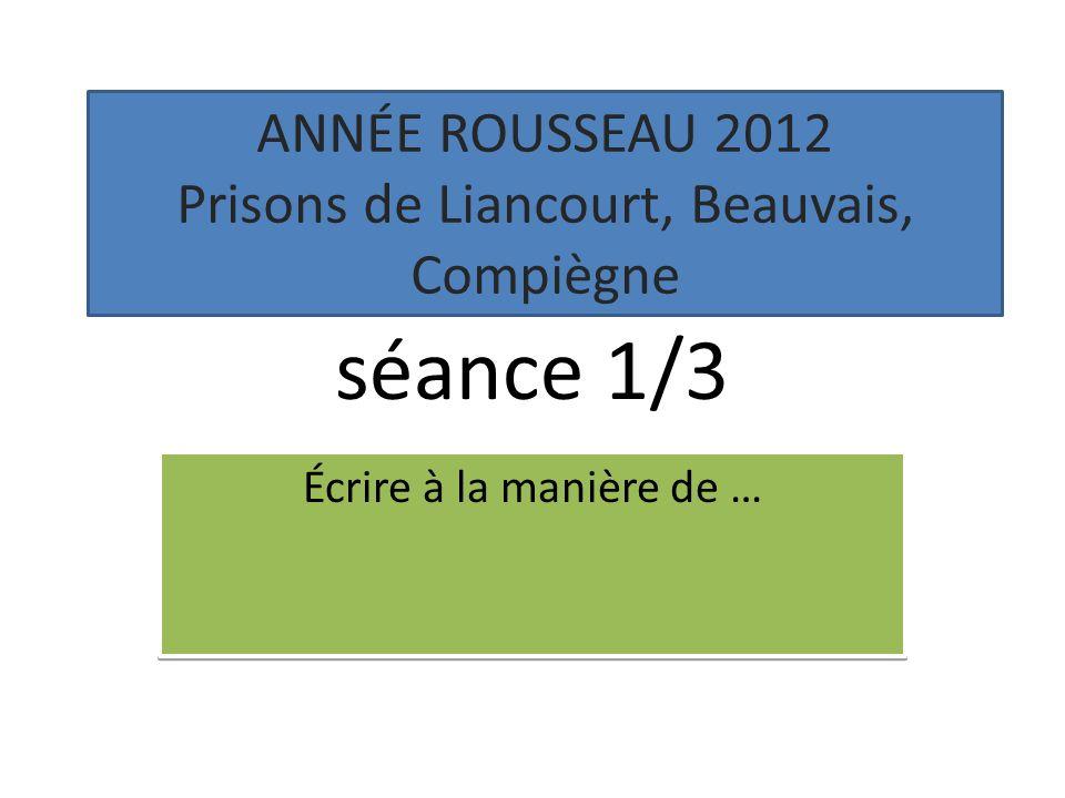 Atelier décriture séance 1/3 Écrire à la manière de … ANNÉE ROUSSEAU 2012 Prisons de Liancourt, Beauvais, Compiègne