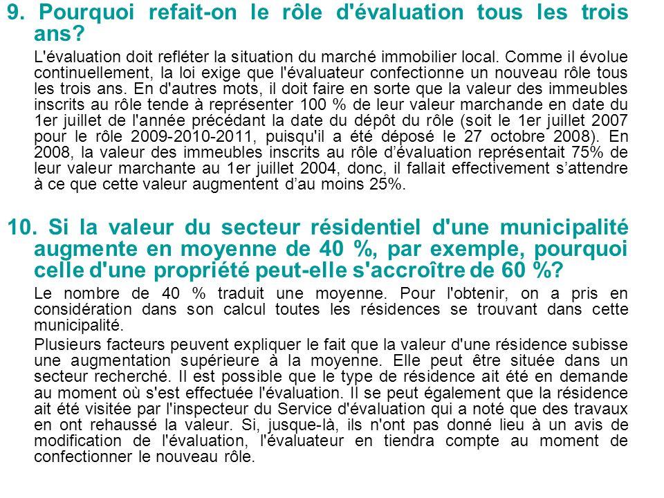 9. Pourquoi refait-on le rôle d'évaluation tous les trois ans? L'évaluation doit refléter la situation du marché immobilier local. Comme il évolue con