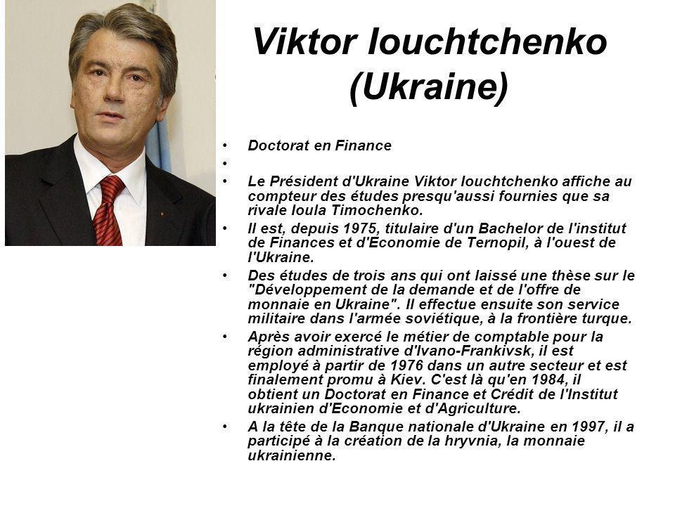 Viktor Iouchtchenko (Ukraine) Doctorat en Finance Le Président d'Ukraine Viktor Iouchtchenko affiche au compteur des études presqu'aussi fournies que