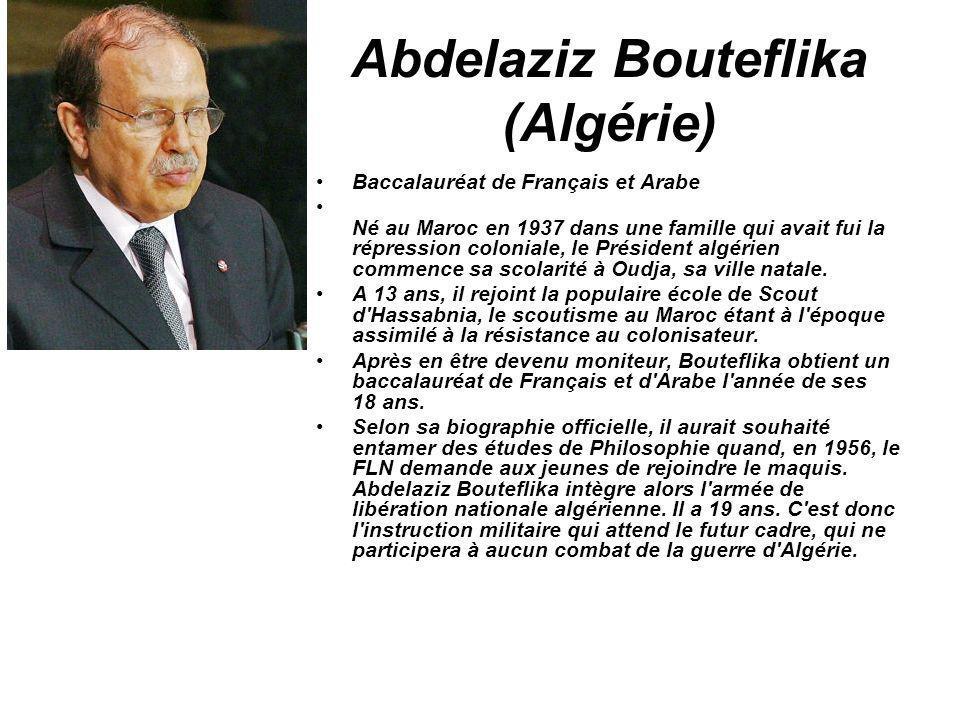 Abdelaziz Bouteflika (Algérie) Baccalauréat de Français et Arabe Né au Maroc en 1937 dans une famille qui avait fui la répression coloniale, le Présid