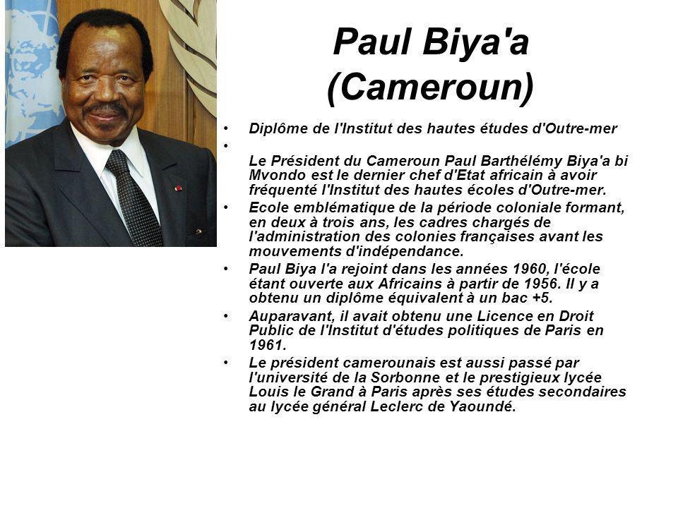 Paul Biya'a (Cameroun) Diplôme de l'Institut des hautes études d'Outre-mer Le Président du Cameroun Paul Barthélémy Biya'a bi Mvondo est le dernier ch