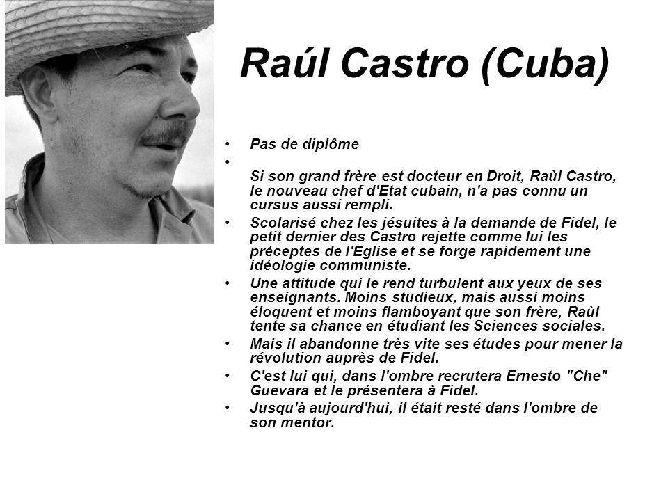 Raúl Castro (Cuba) Pas de diplôme Si son grand frère est docteur en Droit, Raùl Castro, le nouveau chef d'Etat cubain, n'a pas connu un cursus aussi r