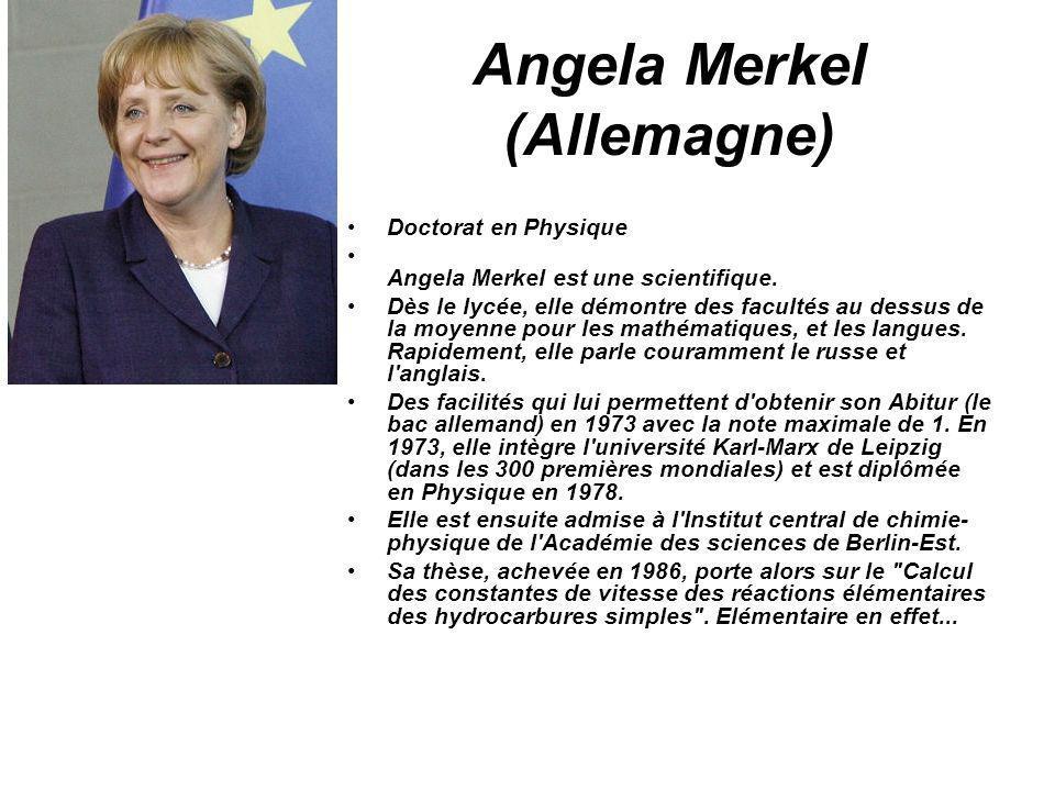 Angela Merkel (Allemagne) Doctorat en Physique Angela Merkel est une scientifique. Dès le lycée, elle démontre des facultés au dessus de la moyenne po
