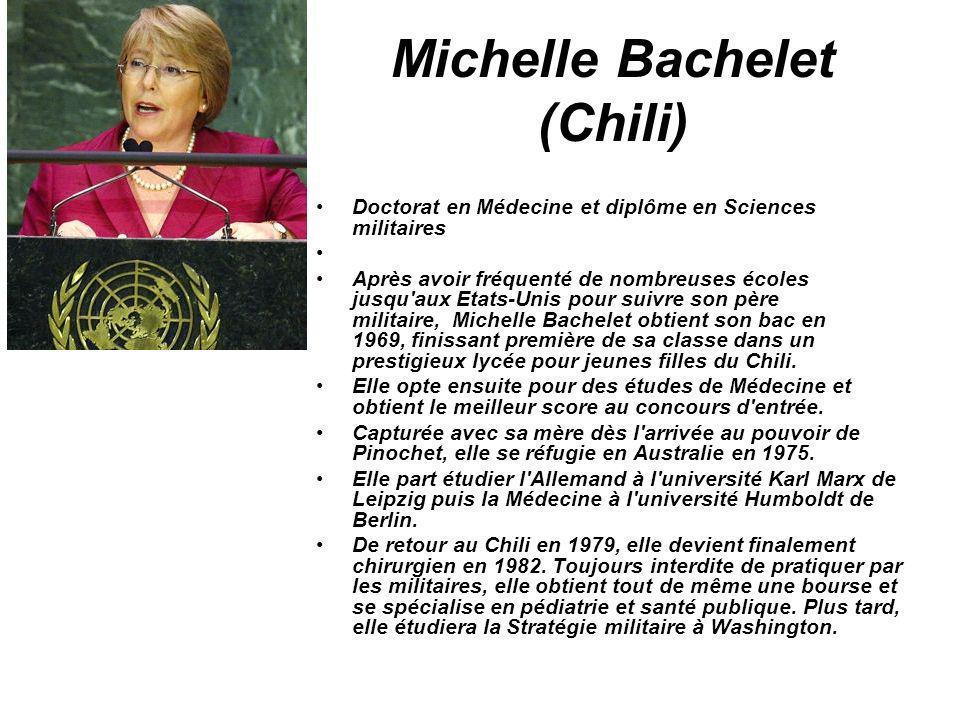 Michelle Bachelet (Chili) Doctorat en Médecine et diplôme en Sciences militaires Après avoir fréquenté de nombreuses écoles jusqu'aux Etats-Unis pour