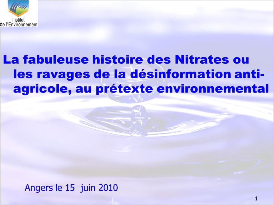 1 La fabuleuse histoire des Nitrates ou les ravages de la désinformation anti- agricole, au prétexte environnemental Angers le 15 juin 2010