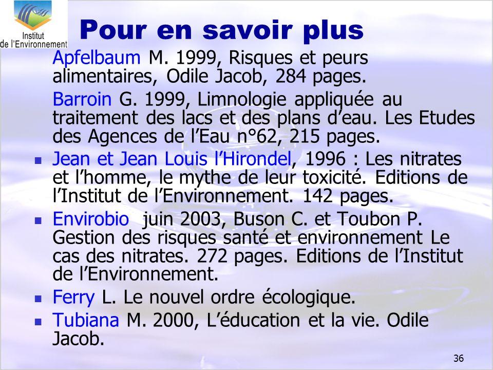 36 Pour en savoir plus Apfelbaum M. 1999, Risques et peurs alimentaires, Odile Jacob, 284 pages. Barroin G. 1999, Limnologie appliquée au traitement d