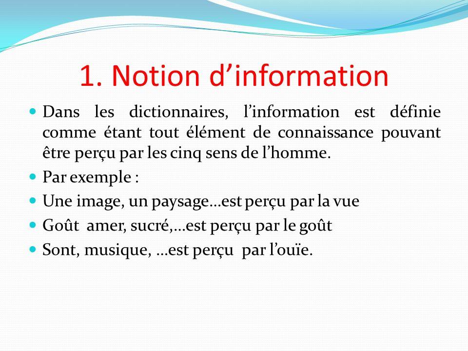 1. Notion dinformation Dans les dictionnaires, linformation est définie comme étant tout élément de connaissance pouvant être perçu par les cinq sens