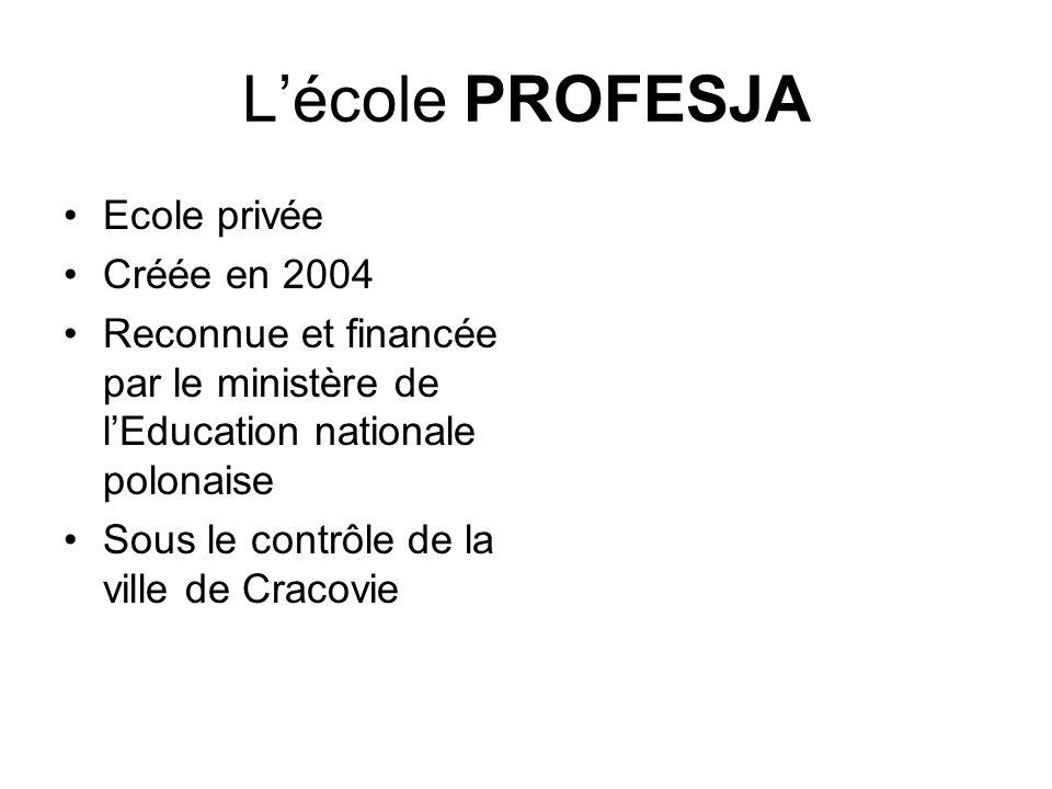 Lécole PROFESJA Ecole privée Créée en 2004 Reconnue et financée par le ministère de lEducation nationale polonaise Sous le contrôle de la ville de Cra