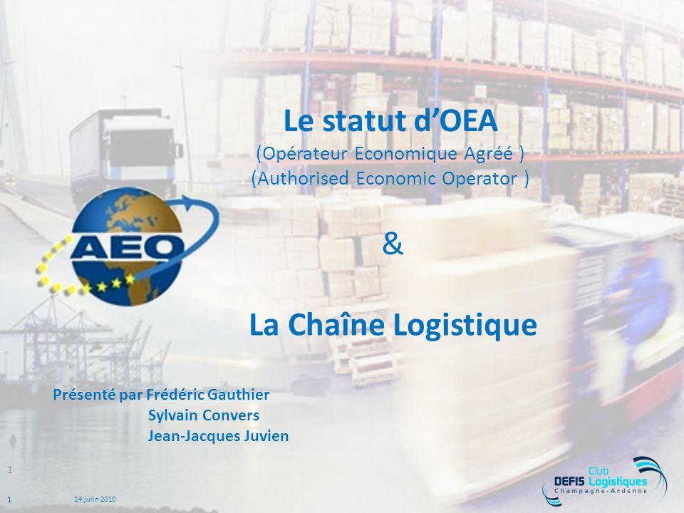 1 24 juiin 2010 Le statut dOEA (Opérateur Economique Agréé ) (Authorised Economic Operator ) La Chaîne Logistique 1 & Présenté par Frédéric Gauthier Sylvain Convers Jean-Jacques Juvien