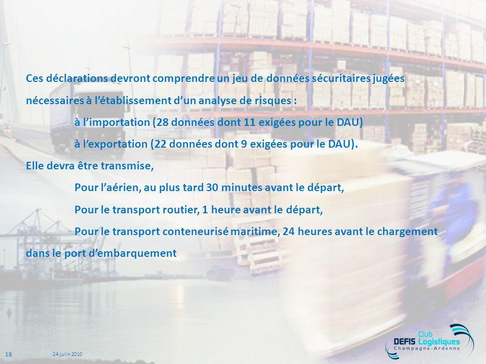 18 24 juiin 2010 Ces déclarations devront comprendre un jeu de données sécuritaires jugées nécessaires à létablissement dun analyse de risques : à limportation (28 données dont 11 exigées pour le DAU) à lexportation (22 données dont 9 exigées pour le DAU).