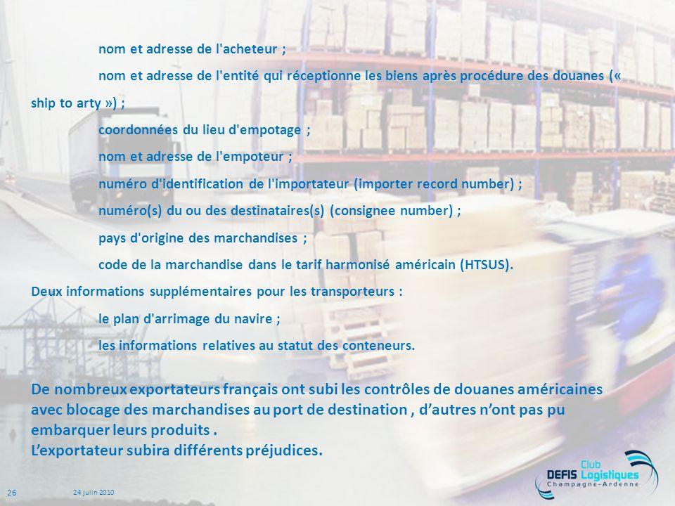 26 24 juiin 2010 nom et adresse de l acheteur ; nom et adresse de l entité qui réceptionne les biens après procédure des douanes (« ship to arty ») ; coordonnées du lieu d empotage ; nom et adresse de l empoteur ; numéro d identification de l importateur (importer record number) ; numéro(s) du ou des destinataires(s) (consignee number) ; pays d origine des marchandises ; code de la marchandise dans le tarif harmonisé américain (HTSUS).
