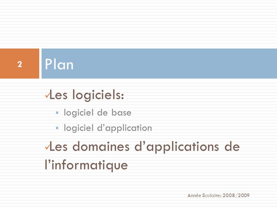 Les logiciels: logiciel de base logiciel dapplication Les domaines dapplications de linformatique Plan Année Scolaire: 2008/2009 2
