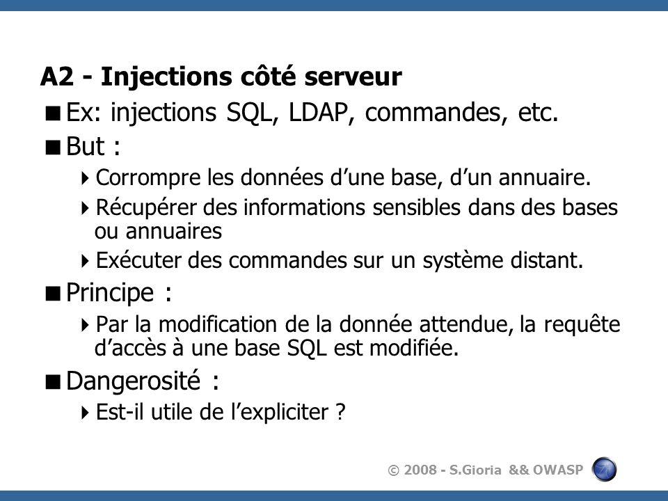 © 2008 - S.Gioria && OWASP A2 - Injections côté serveur Ex: injections SQL, LDAP, commandes, etc. But : Corrompre les données dune base, dun annuaire.