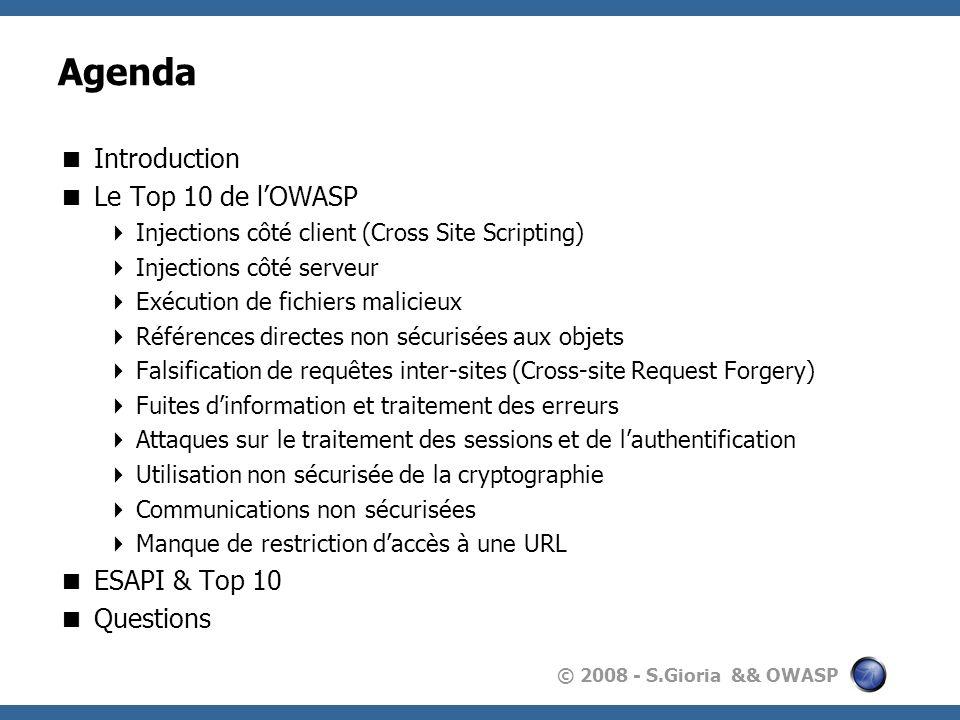 © 2008 - S.Gioria && OWASP Agenda Introduction Le Top 10 de lOWASP Injections côté client (Cross Site Scripting) Injections côté serveur Exécution de