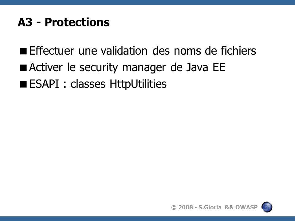 © 2008 - S.Gioria && OWASP A3 - Protections Effectuer une validation des noms de fichiers Activer le security manager de Java EE ESAPI : classes HttpU