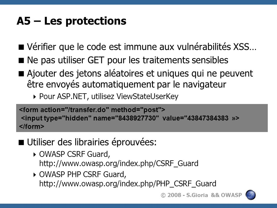 © 2008 - S.Gioria && OWASP A5 – Protection - ESAPI try { HTTPUtilities.getInstance().checkCSRFToken( request ); } catch( IntrusionException e ) { response.getWriter().write( Invalid HTTP Request – Pas de jeton CSRF ); } String valid = HTTPUtilities.getInstance().addCSRFToken( /ESAPITest/test?param=test ); response.getWriter().write( valid );