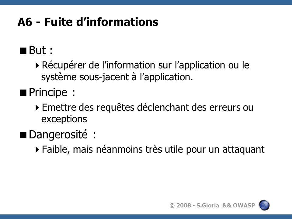 © 2008 - S.Gioria && OWASP A6 - Fuite dinformations But : Récupérer de linformation sur lapplication ou le système sous-jacent à lapplication. Princip