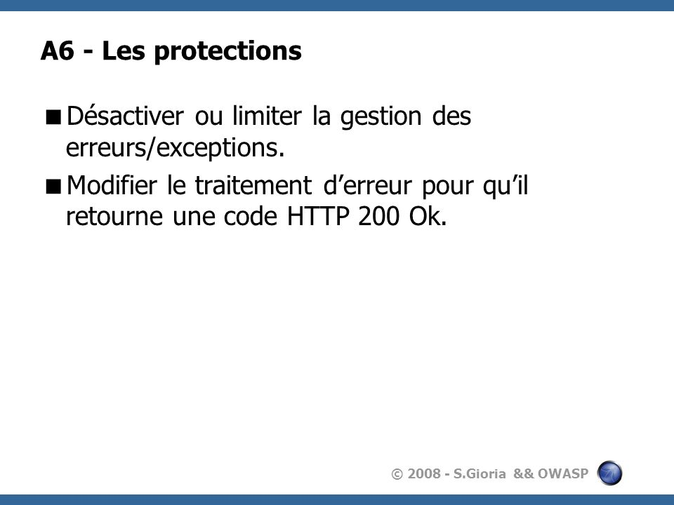© 2008 - S.Gioria && OWASP A6 - Les protections Désactiver ou limiter la gestion des erreurs/exceptions. Modifier le traitement derreur pour quil reto