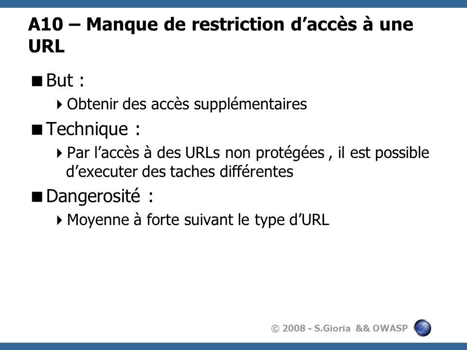 © 2008 - S.Gioria && OWASP A10 – Manque de restriction daccès à une URL But : Obtenir des accès supplémentaires Technique : Par laccès à des URLs non