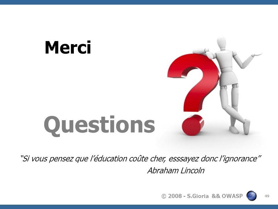 © 2008 - S.Gioria && OWASP 49 Merci Questions Si vous pensez que léducation coûte cher, esssayez donc lignorance Abraham Lincoln