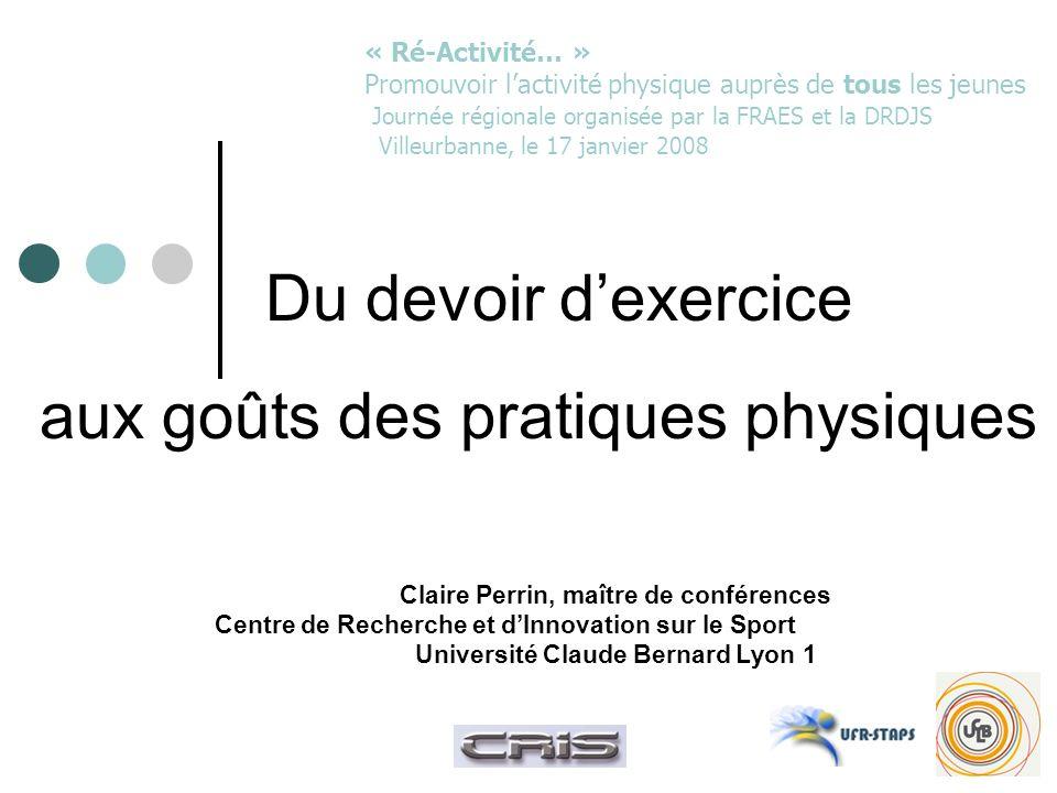 Du devoir dexercice aux goûts des pratiques physiques Claire Perrin, maître de conférences Centre de Recherche et dInnovation sur le Sport Université