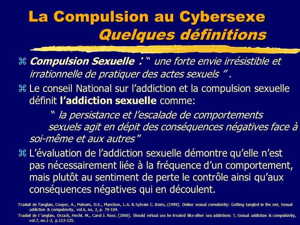 La Compulsion au Cybersexe Quelques définitions zCompulsion Sexuelle : une forte envie irrésistible et irrationnelle de pratiquer des actes sexuels. z