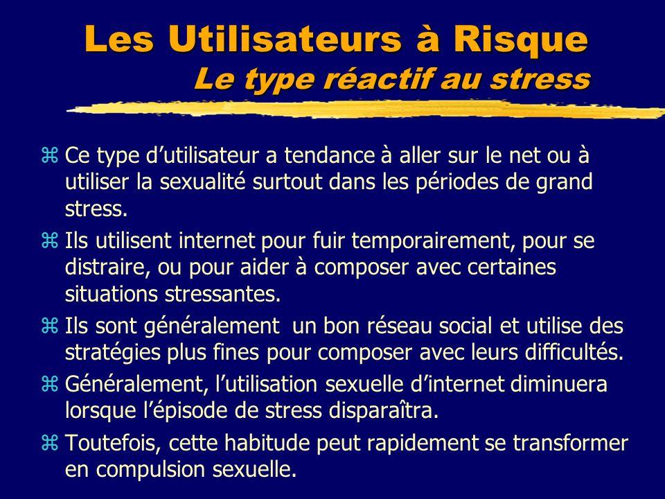Les Utilisateurs à Risque Le type réactif au stress zCe type dutilisateur a tendance à aller sur le net ou à utiliser la sexualité surtout dans les pé