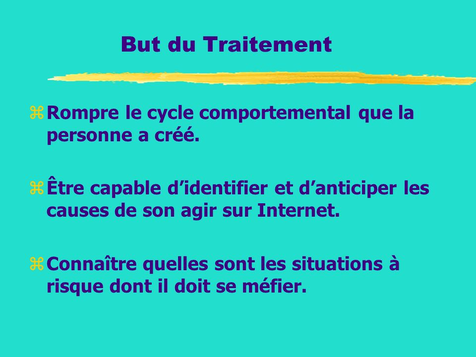 But du Traitement zRompre le cycle comportemental que la personne a créé. zÊtre capable didentifier et danticiper les causes de son agir sur Internet.