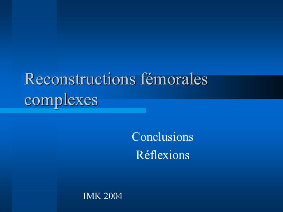 Reconstructions fémorales complexes Conclusions Réflexions IMK 2004