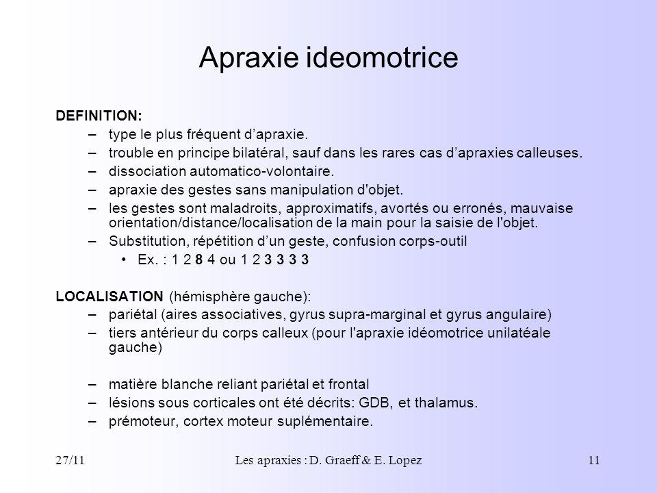 27/11Les apraxies : D. Graeff & E. Lopez11 Apraxie ideomotrice DEFINITION: –type le plus fréquent dapraxie. –trouble en principe bilatéral, sauf dans