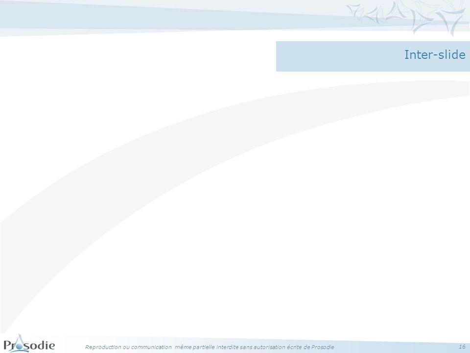 Reproduction ou communication même partielle interdite sans autorisation écrite de Prosodie 16 Inter-slide