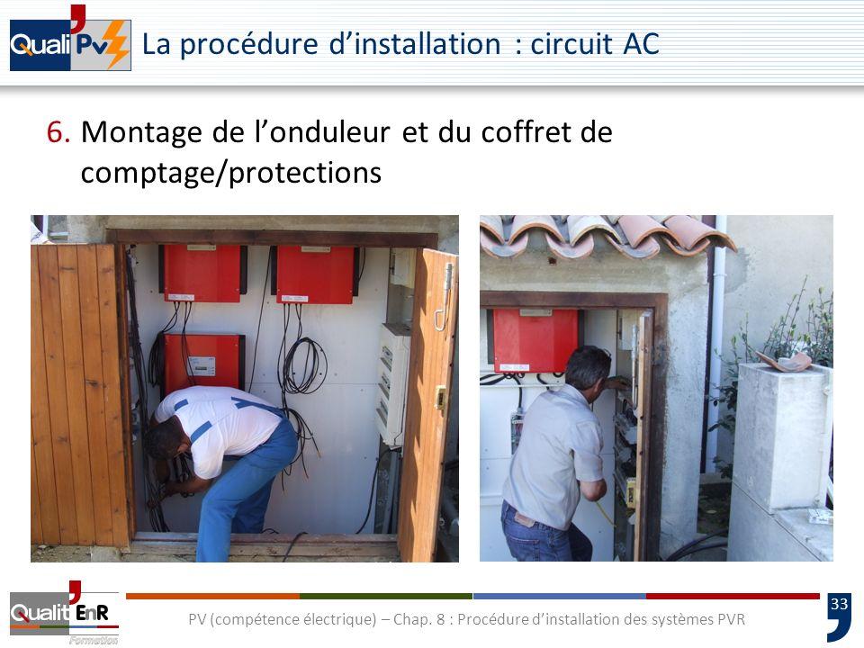 33 PV (compétence électrique) – Chap. 8 : Procédure dinstallation des systèmes PVR La procédure dinstallation : circuit AC 6.Montage de londuleur et d