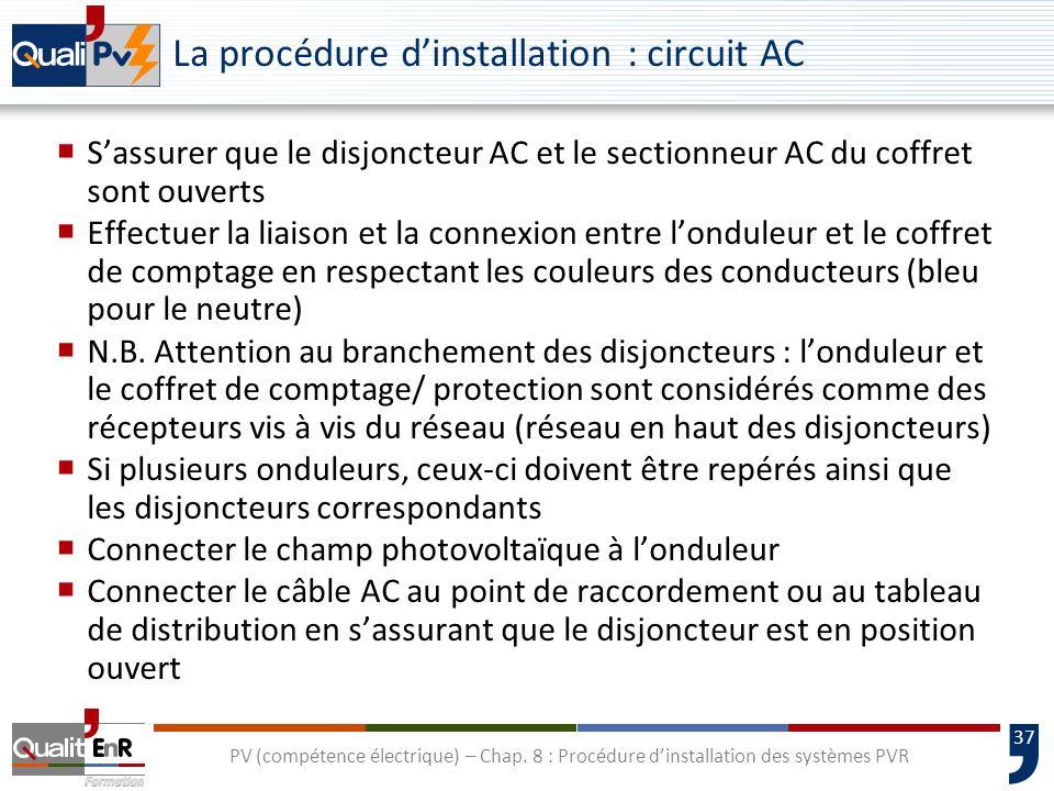 37 PV (compétence électrique) – Chap. 8 : Procédure dinstallation des systèmes PVR La procédure dinstallation : circuit AC Sassurer que le disjoncteur