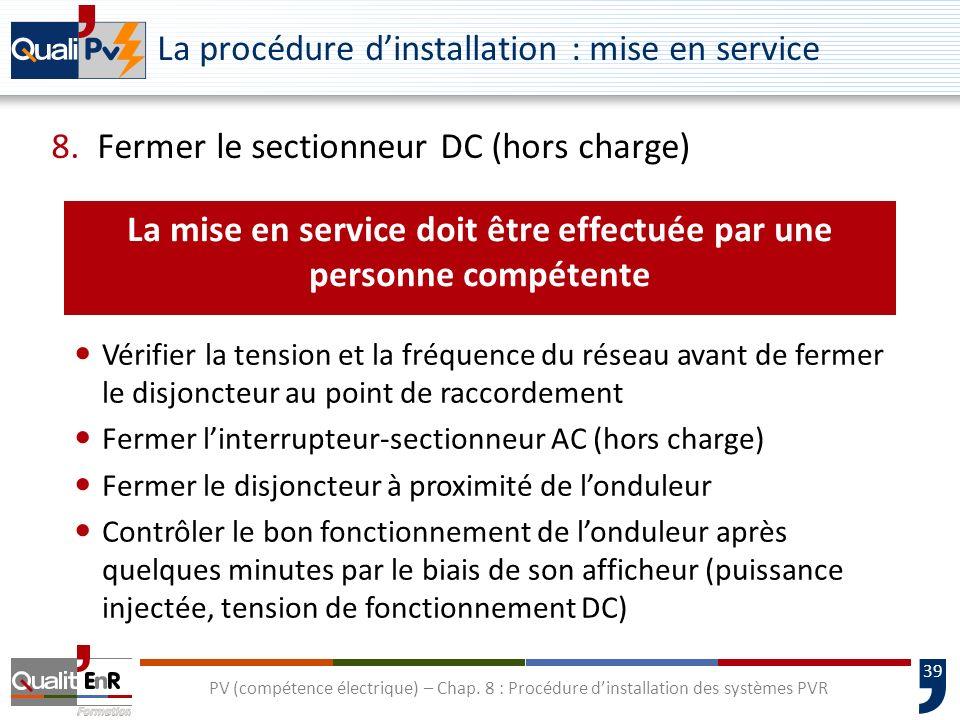 39 PV (compétence électrique) – Chap. 8 : Procédure dinstallation des systèmes PVR La procédure dinstallation : mise en service 8. Fermer le sectionne