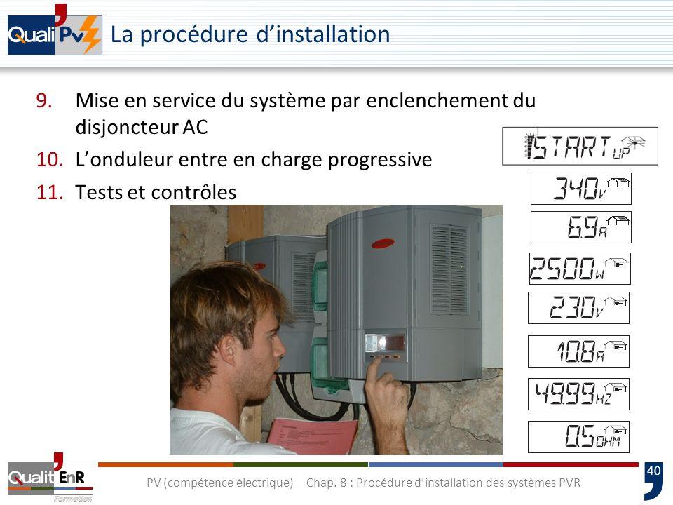 40 PV (compétence électrique) – Chap. 8 : Procédure dinstallation des systèmes PVR La procédure dinstallation 9.Mise en service du système par enclenc