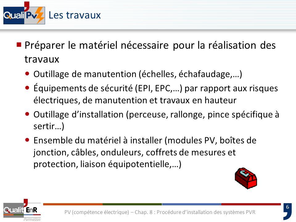 6 PV (compétence électrique) – Chap. 8 : Procédure dinstallation des systèmes PVR Les travaux Préparer le matériel nécessaire pour la réalisation des