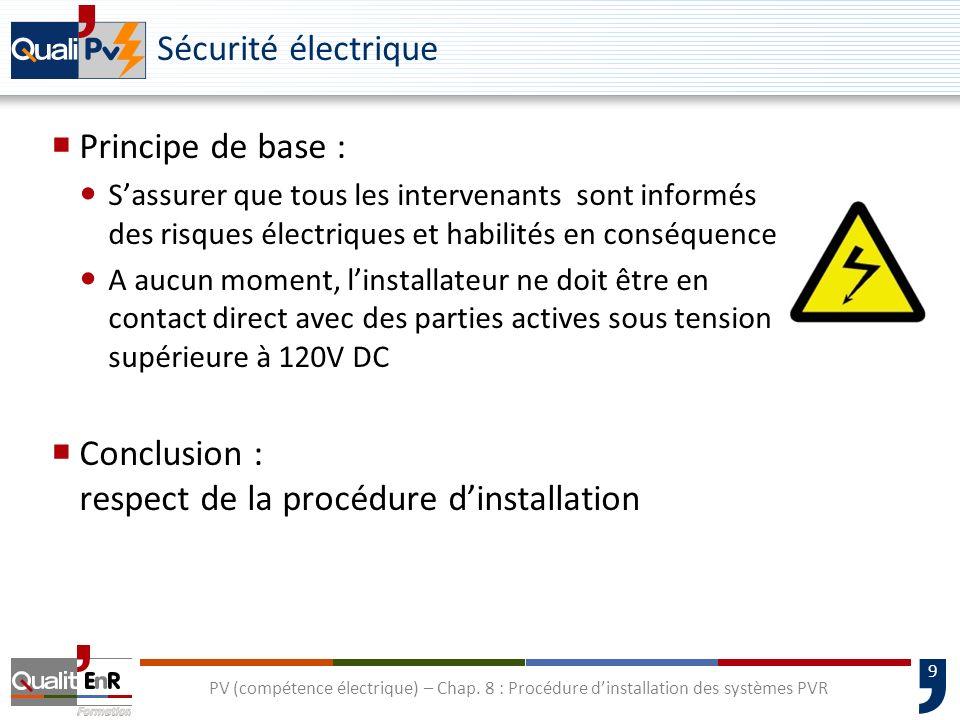9 PV (compétence électrique) – Chap. 8 : Procédure dinstallation des systèmes PVR Sécurité électrique Principe de base : Sassurer que tous les interve